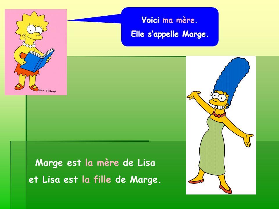 Voici ma mère. Elle sappelle Marge. Marge est la mère de Lisa et Lisa est la fille de Marge.