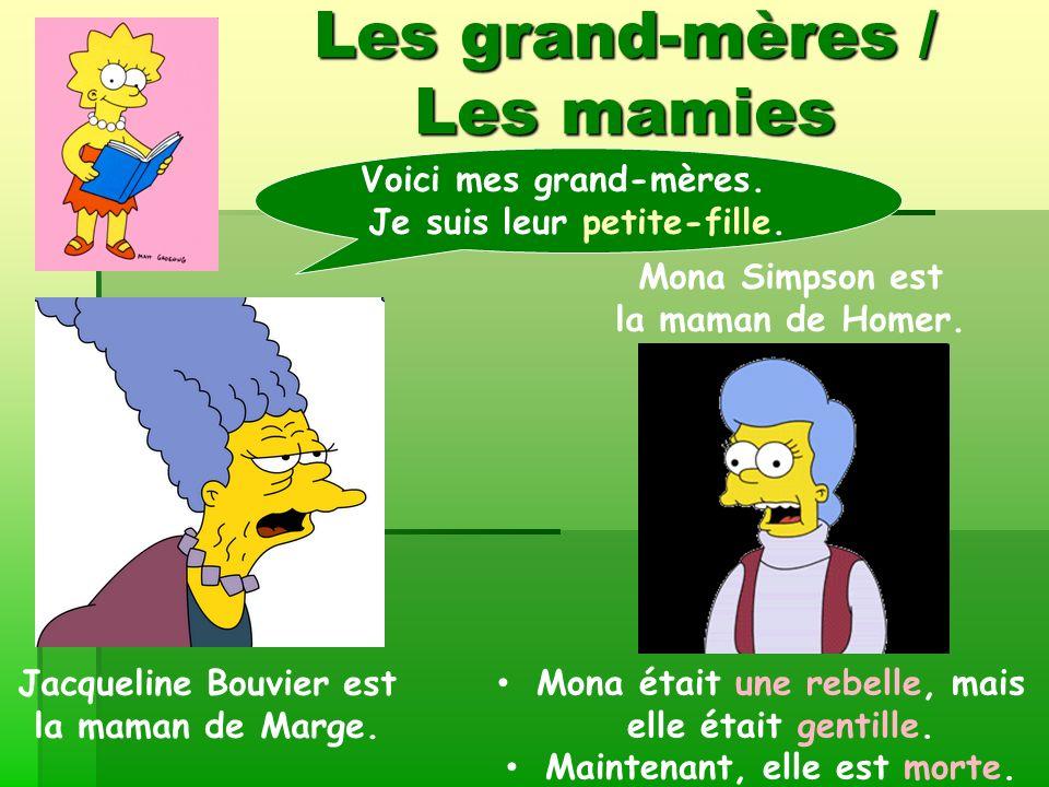 Les grand-mères / Les mamies Jacqueline Bouvier est la maman de Marge. Mona Simpson est la maman de Homer. Voici mes grand-mères. Je suis leur petite-