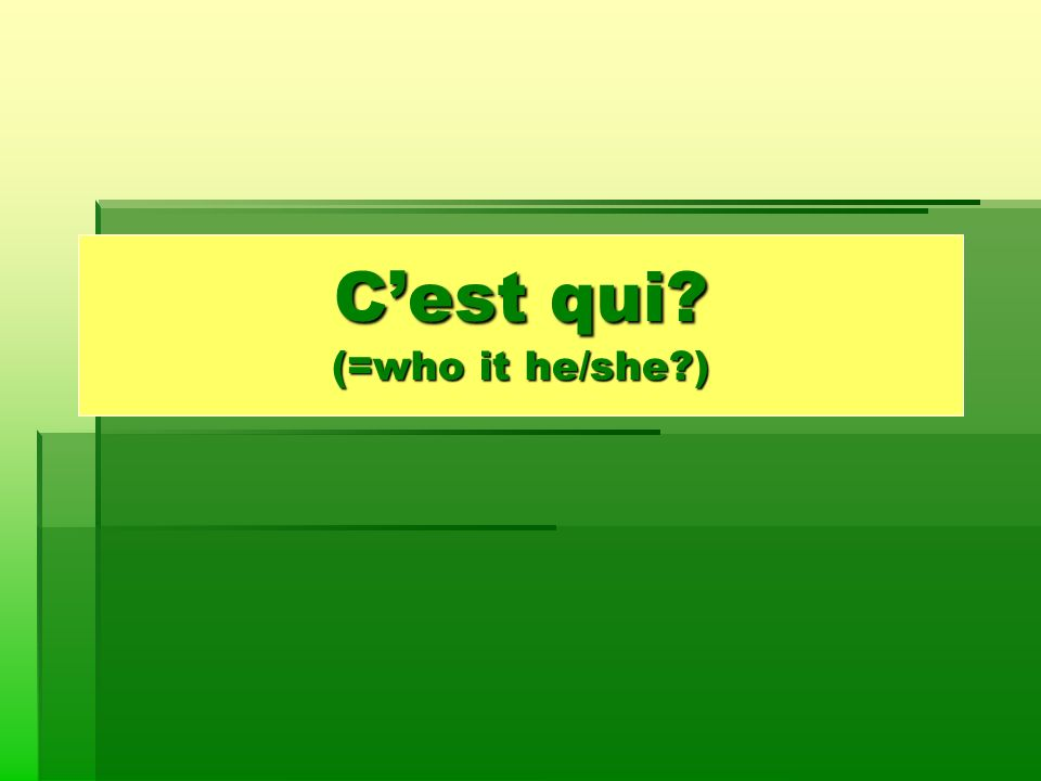 Cest qui? (=who it he/she?)