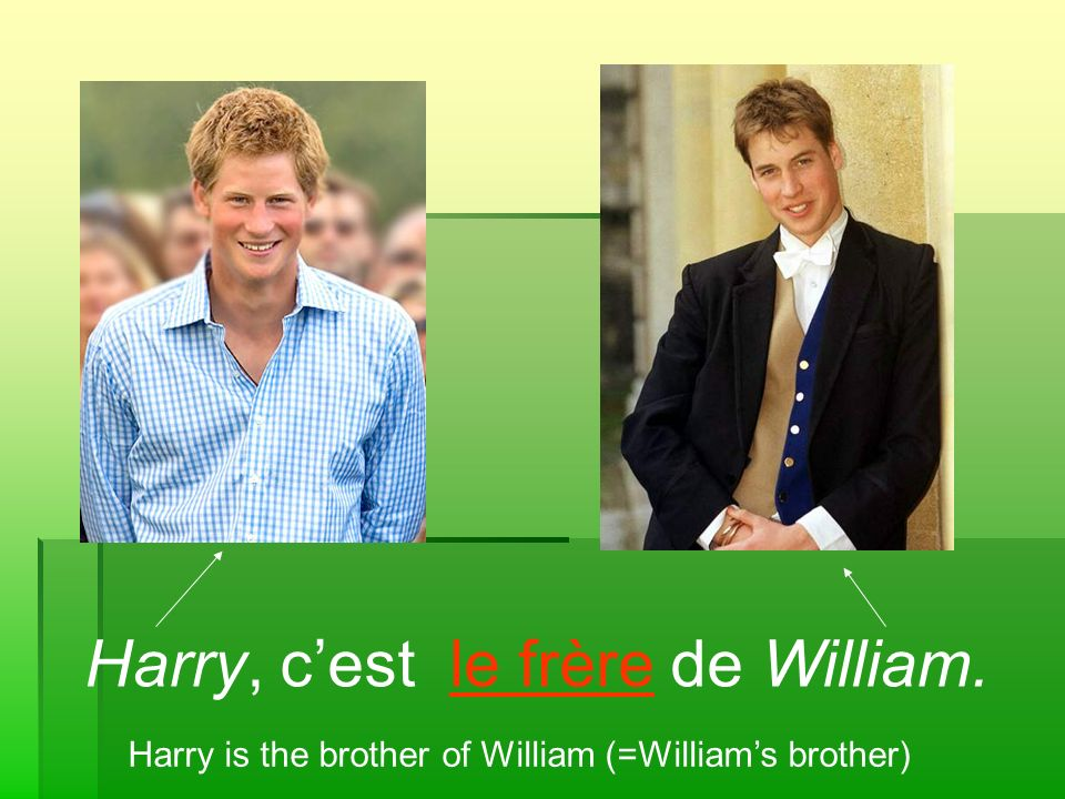 Harry, cest le frère de William. Harry is the brother of William (=Williams brother)