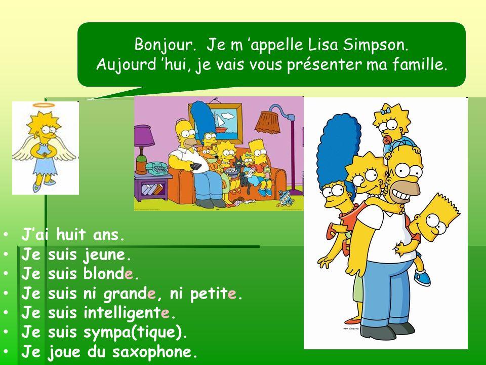 Bonjour. Je m appelle Lisa Simpson. Aujourd hui, je vais vous présenter ma famille. Jai huit ans. Je suis jeune. Je suis blonde. Je suis ni grande, ni