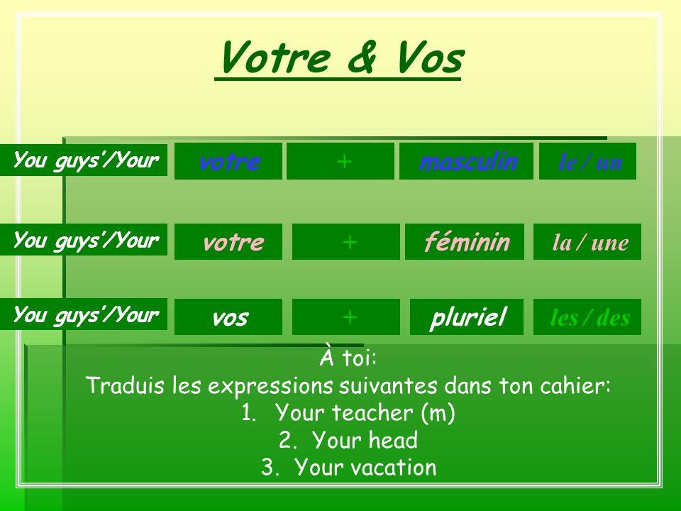 Votre & Vos masculin féminin pluriel votre + + vos le / un You guys/Your + la / une les / des À toi: Traduis les expressions suivantes dans ton cahier