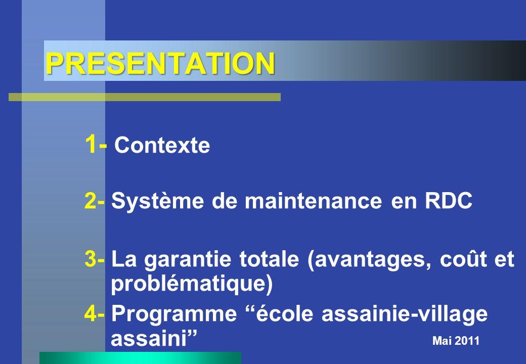 PRESENTATION Mai 2011 1- Contexte 2- Système de maintenance en RDC 3- La garantie totale (avantages, coût et problématique) 4- Programme école assaini