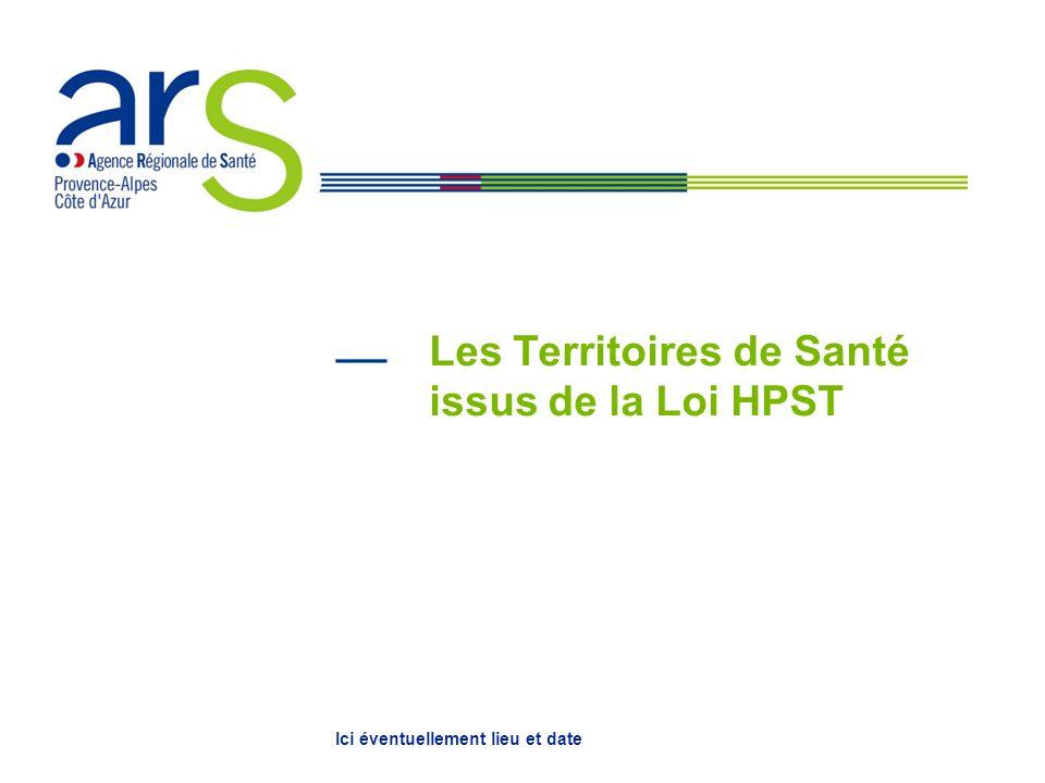 Les Territoires de Santé issus de la Loi HPST Ici éventuellement lieu et date