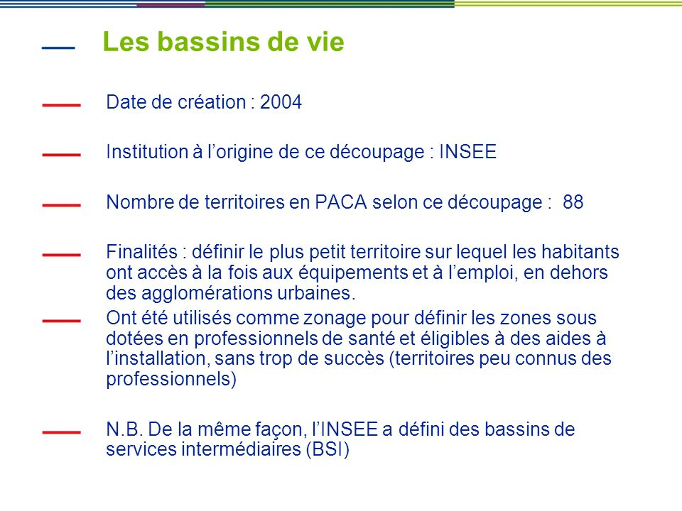 Les bassins de vie Date de création : 2004 Institution à lorigine de ce découpage : INSEE Nombre de territoires en PACA selon ce découpage : 88 Finali