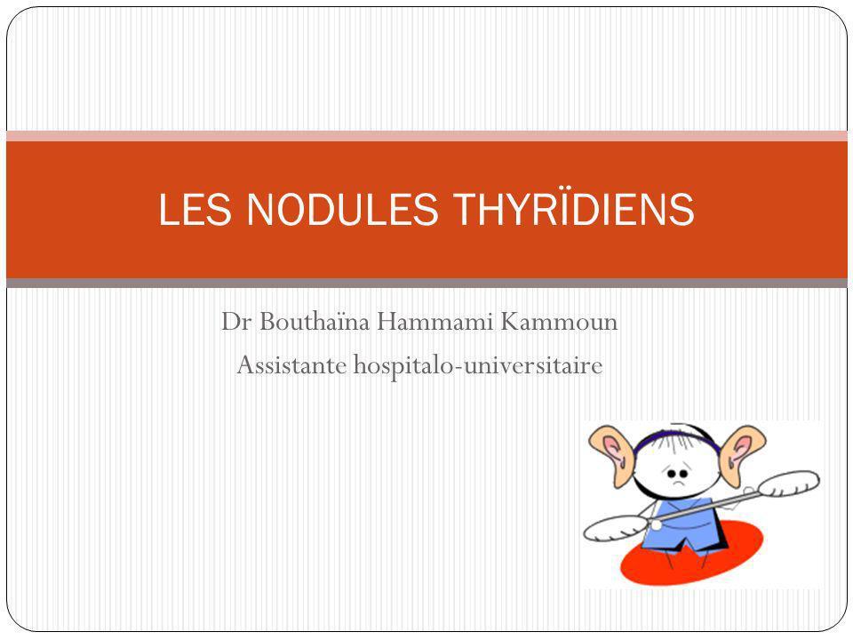 Dr Bouthaïna Hammami Kammoun Assistante hospitalo-universitaire LES NODULES THYRÏDIENS