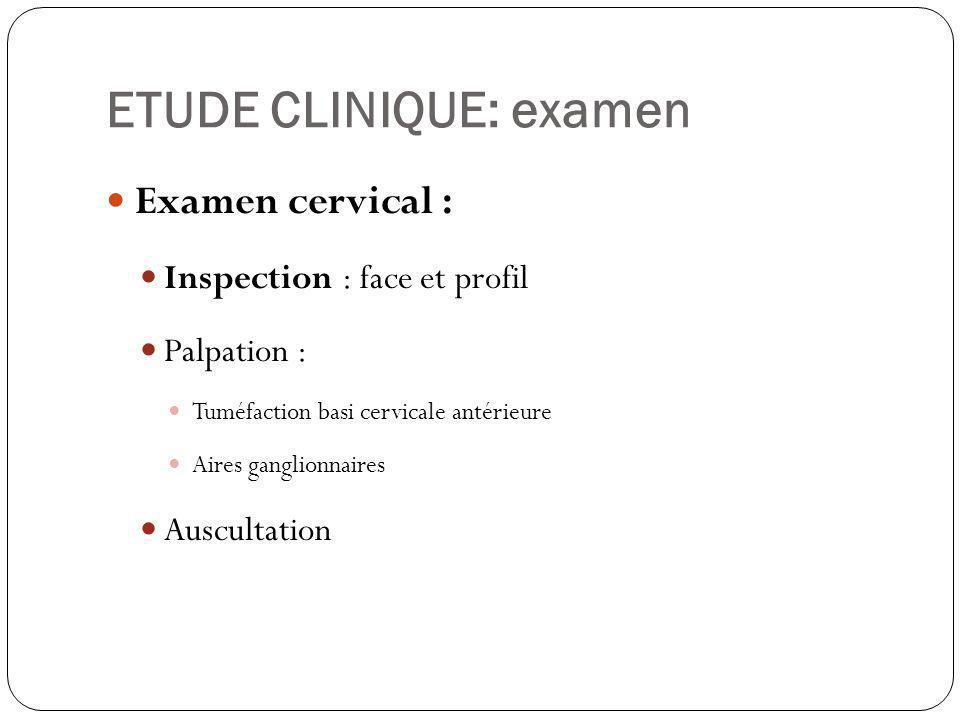 ETUDE CLINIQUE: examen Examen cervical : Inspection : face et profil Palpation : Tuméfaction basi cervicale antérieure Aires ganglionnaires Auscultati