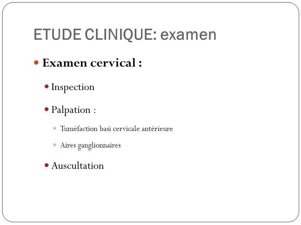 ETUDE CLINIQUE: examen Examen cervical : Inspection Palpation : Tuméfaction basi cervicale antérieure Aires ganglionnaires Auscultation