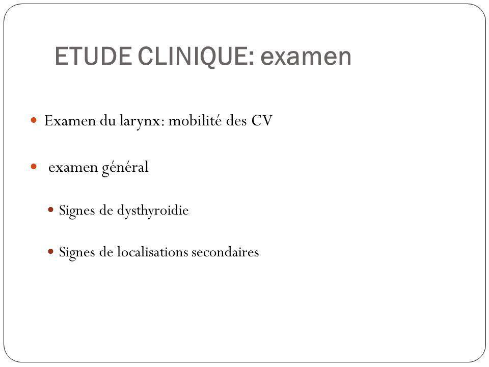 ETUDE CLINIQUE: examen Examen du larynx: mobilité des CV examen général Signes de dysthyroidie Signes de localisations secondaires