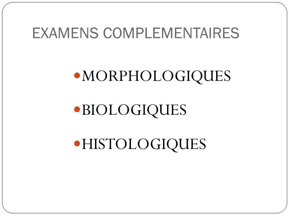 EXAMENS COMPLEMENTAIRES MORPHOLOGIQUES BIOLOGIQUES HISTOLOGIQUES