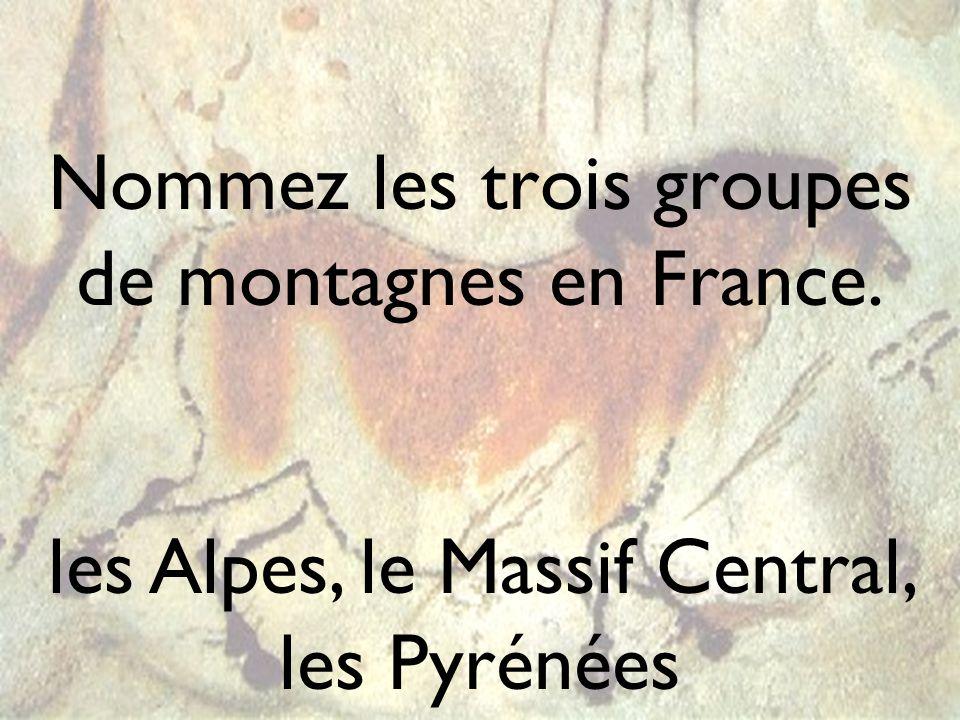 Nommez les trois groupes de montagnes en France. les Alpes, le Massif Central, les Pyrénées