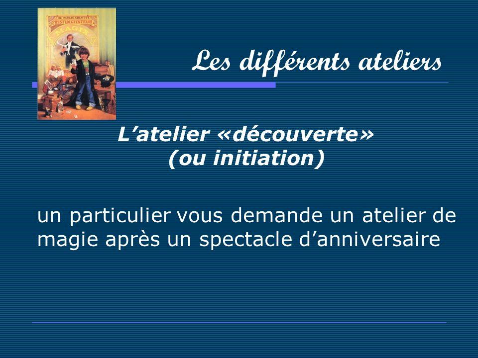 Les différents ateliers Latelier «découverte» (ou initiation) un particulier vous demande un atelier de magie après un spectacle danniversaire