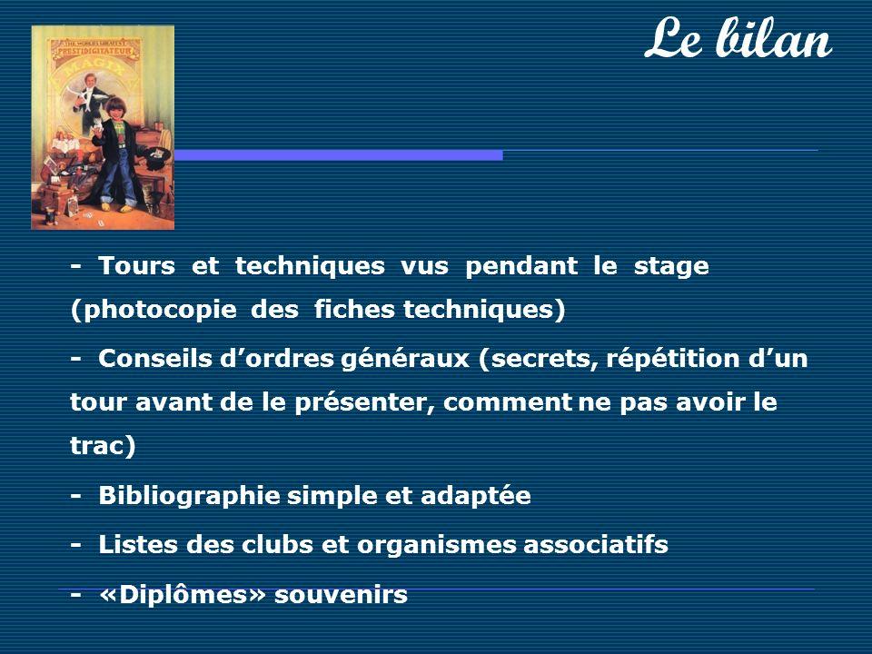 Le bilan - Tours et techniques vus pendant le stage (photocopie des fiches techniques) - Conseils dordres généraux (secrets, répétition dun tour avant