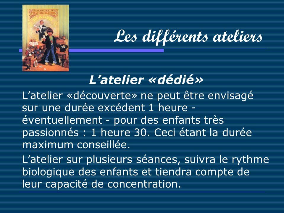 Les différents ateliers Latelier «dédié» Latelier «découverte» ne peut être envisagé sur une durée excédent 1 heure - éventuellement - pour des enfant