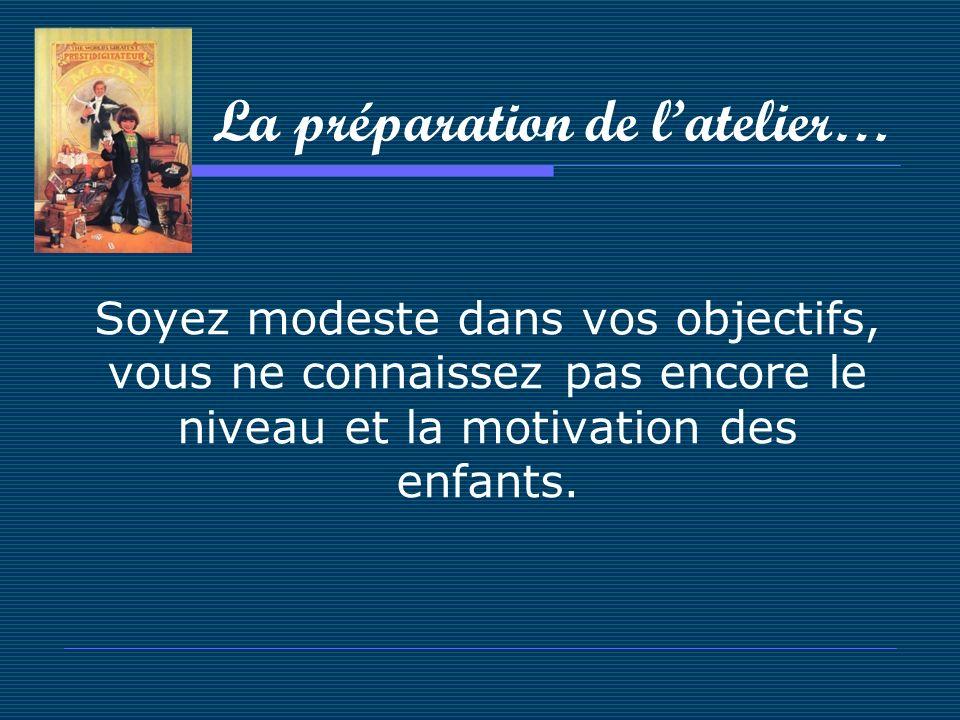 La préparation de latelier… Soyez modeste dans vos objectifs, vous ne connaissez pas encore le niveau et la motivation des enfants.