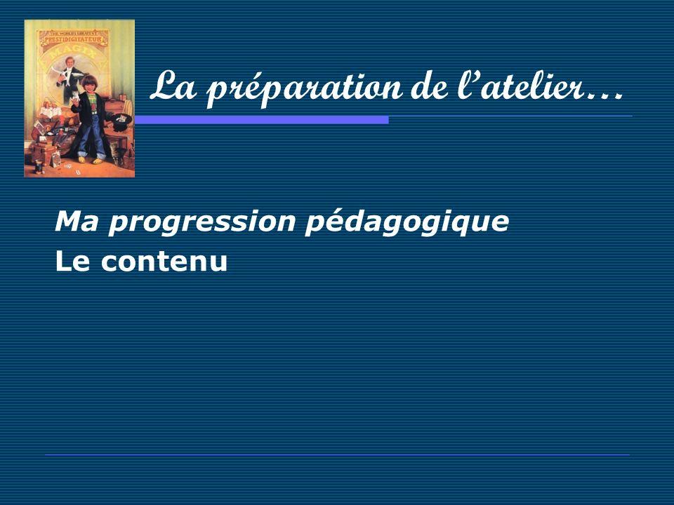 La préparation de latelier… Ma progression pédagogique Le contenu