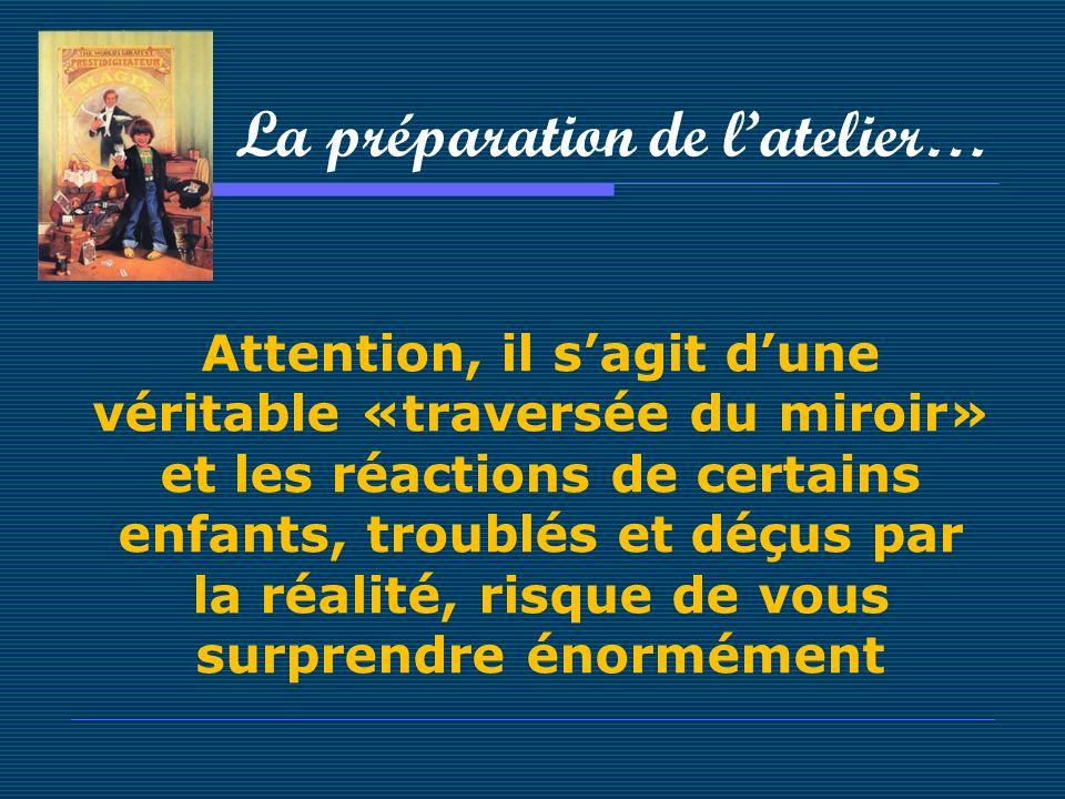 La préparation de latelier… Attention, il sagit dune véritable «traversée du miroir» et les réactions de certains enfants, troublés et déçus par la ré