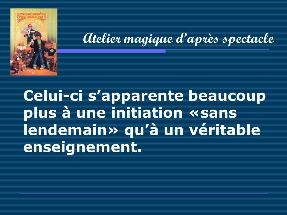Atelier magique daprès spectacle Celui-ci sapparente beaucoup plus à une initiation «sans lendemain» quà un véritable enseignement.