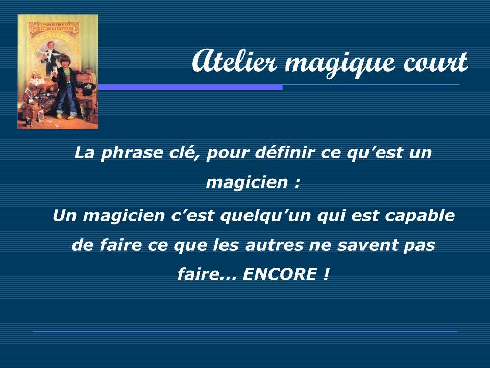 Atelier magique court La phrase clé, pour définir ce quest un magicien : Un magicien cest quelquun qui est capable de faire ce que les autres ne saven