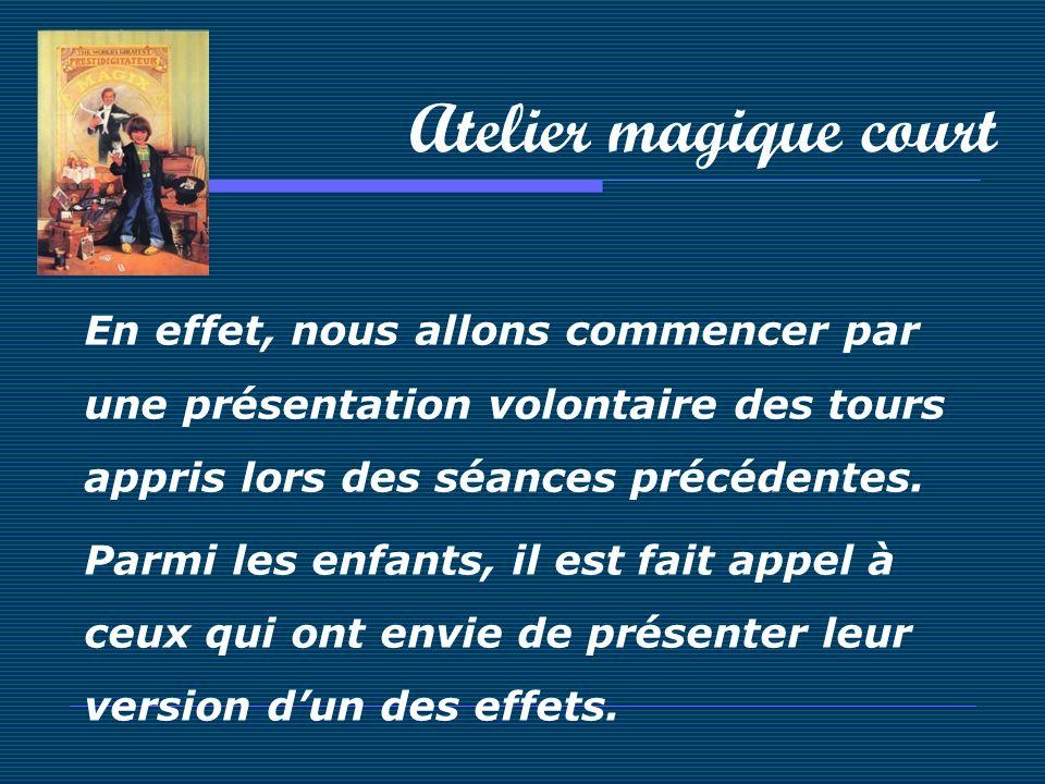 Atelier magique court En effet, nous allons commencer par une présentation volontaire des tours appris lors des séances précédentes. Parmi les enfants