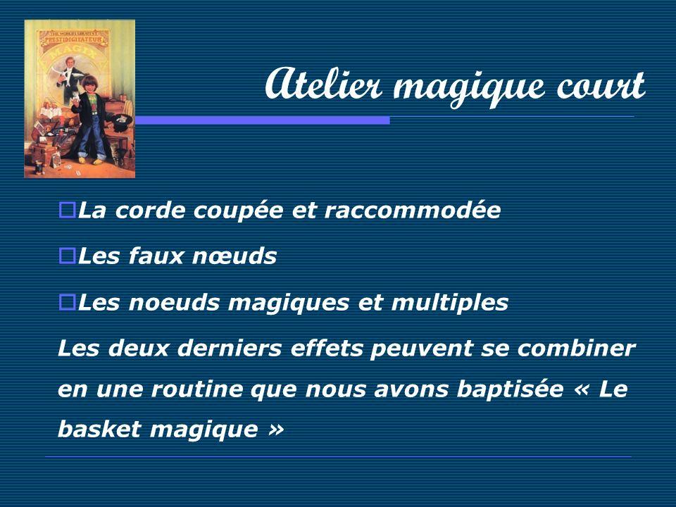 Atelier magique court La corde coupée et raccommodée Les faux nœuds Les noeuds magiques et multiples Les deux derniers effets peuvent se combiner en u