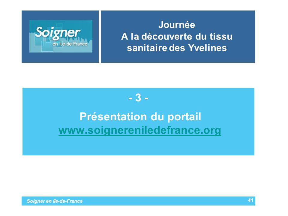 Soigner en Ile-de-France Journée A la découverte du tissu sanitaire des Yvelines - 3 - -Présentation du portail www.soignereniledefrance.orgwww.soigne