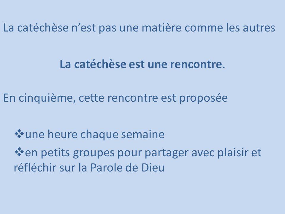 La catéchèse nest pas une matière comme les autres La catéchèse est une rencontre. En cinquième, cette rencontre est proposée une heure chaque semaine