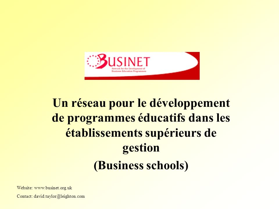 Un réseau pour le développement de programmes éducatifs dans les établissements supérieurs de gestion (Business schools) Website: www.businet.org.uk Contact: david.taylor@leighton.com