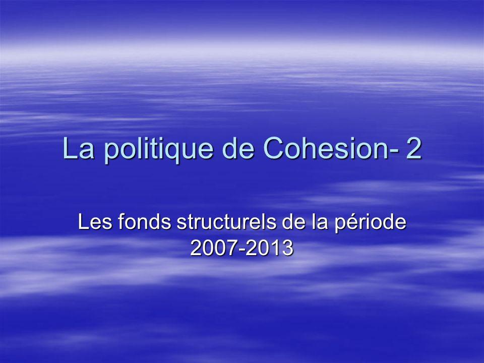 La politique de Cohesion- 2 Les fonds structurels de la période 2007-2013