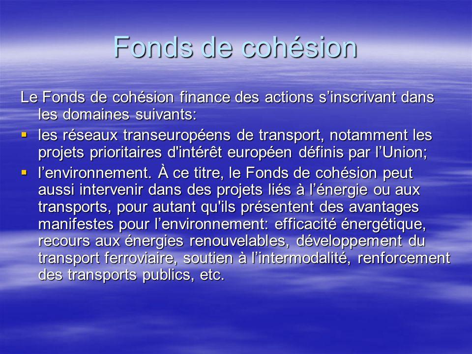 Fonds de cohésion Le Fonds de cohésion finance des actions sinscrivant dans les domaines suivants: les réseaux transeuropéens de transport, notamment les projets prioritaires d intérêt européen définis par lUnion; les réseaux transeuropéens de transport, notamment les projets prioritaires d intérêt européen définis par lUnion; lenvironnement.