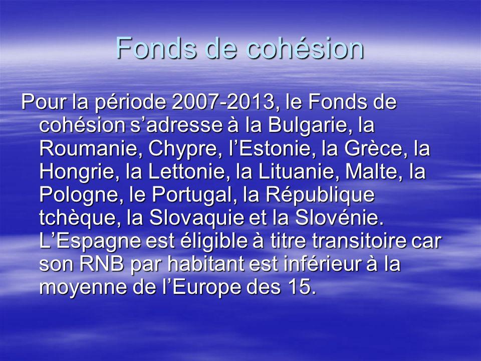 Fonds de cohésion Pour la période 2007-2013, le Fonds de cohésion sadresse à la Bulgarie, la Roumanie, Chypre, lEstonie, la Grèce, la Hongrie, la Lettonie, la Lituanie, Malte, la Pologne, le Portugal, la République tchèque, la Slovaquie et la Slovénie.