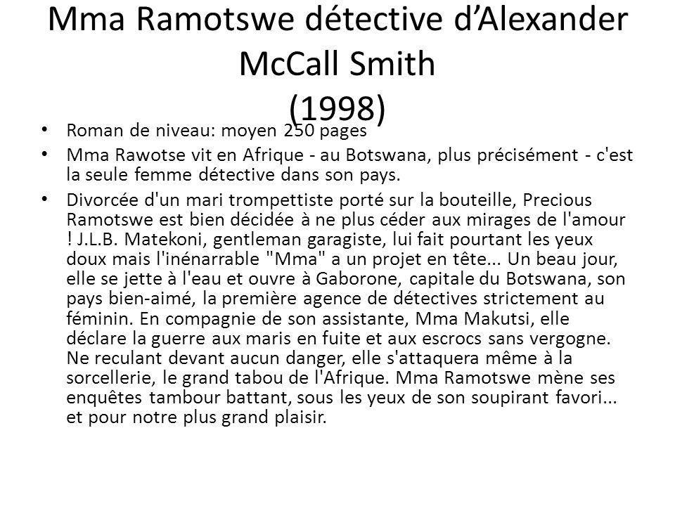 Mma Ramotswe détective dAlexander McCall Smith (1998) Roman de niveau: moyen 250 pages Mma Rawotse vit en Afrique - au Botswana, plus précisément - c'