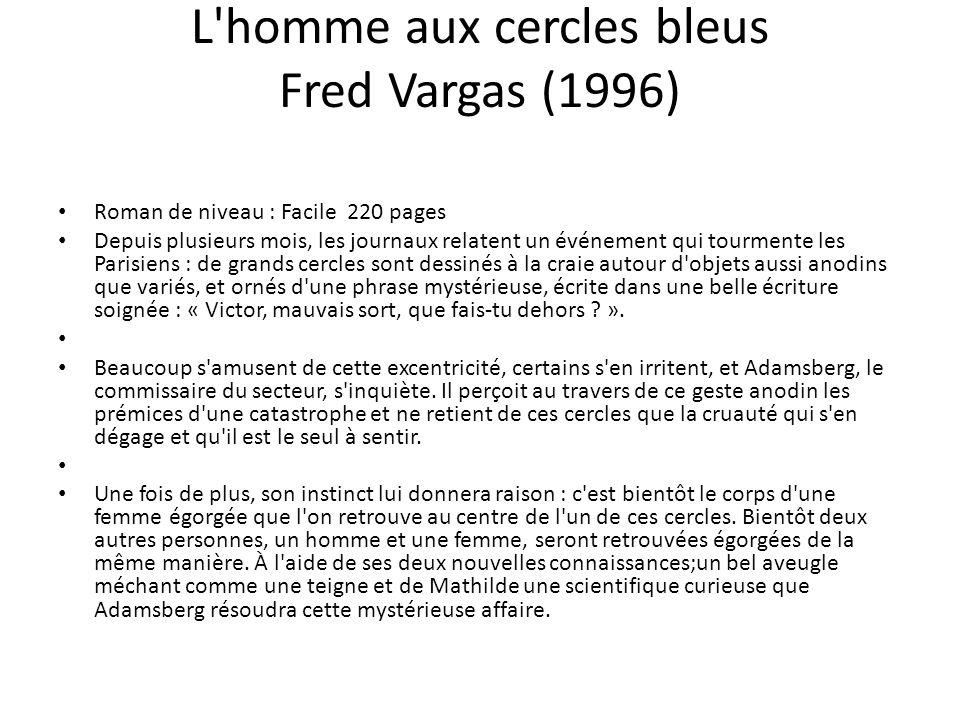L'homme aux cercles bleus Fred Vargas (1996) Roman de niveau : Facile 220 pages Depuis plusieurs mois, les journaux relatent un événement qui tourment