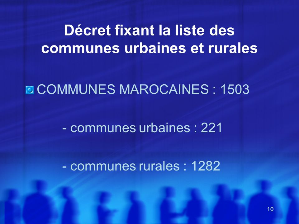 10 Décret fixant la liste des communes urbaines et rurales COMMUNES MAROCAINES : 1503 - communes urbaines : 221 - communes rurales : 1282