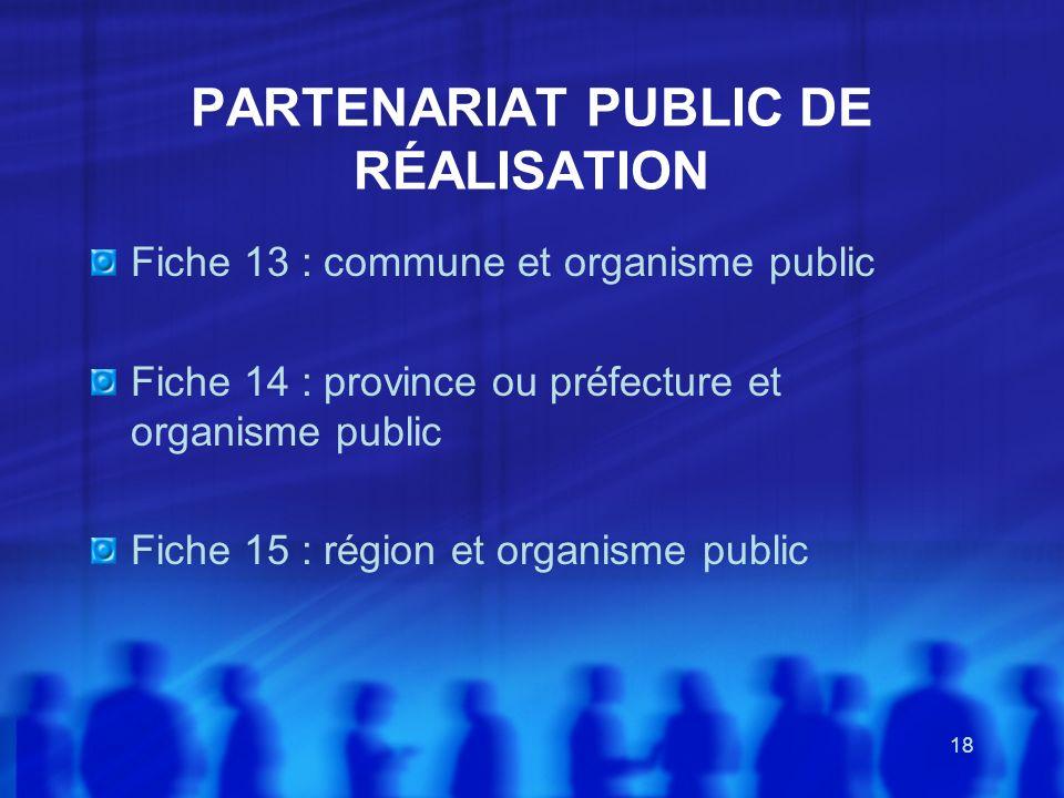 18 PARTENARIAT PUBLIC DE RÉALISATION Fiche 13 : commune et organisme public Fiche 14 : province ou préfecture et organisme public Fiche 15 : région et