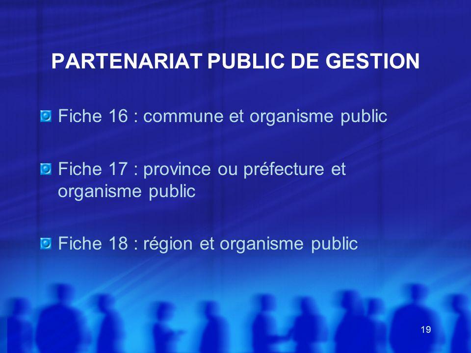 19 PARTENARIAT PUBLIC DE GESTION Fiche 16 : commune et organisme public Fiche 17 : province ou préfecture et organisme public Fiche 18 : région et org