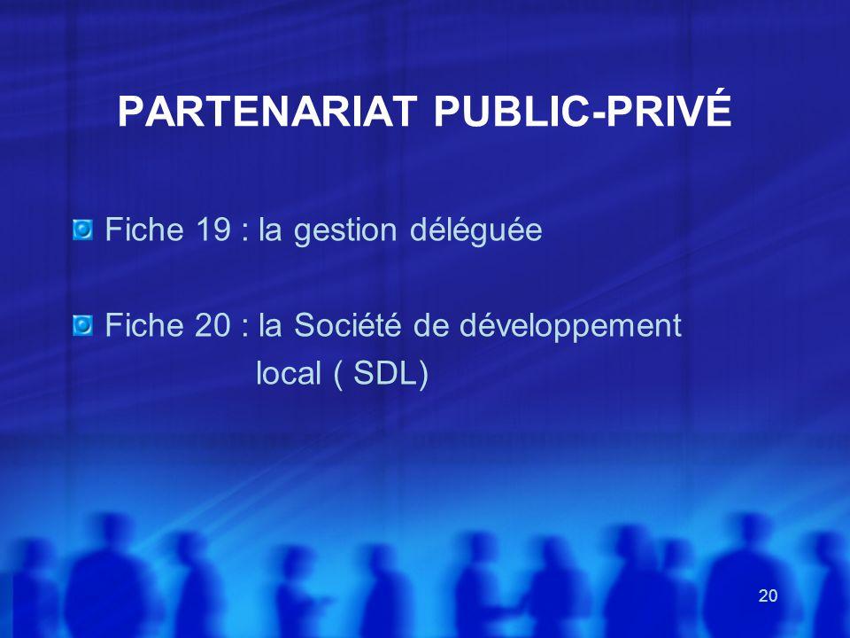 20 PARTENARIAT PUBLIC-PRIVÉ Fiche 19 : la gestion déléguée Fiche 20 : la Société de développement local ( SDL)