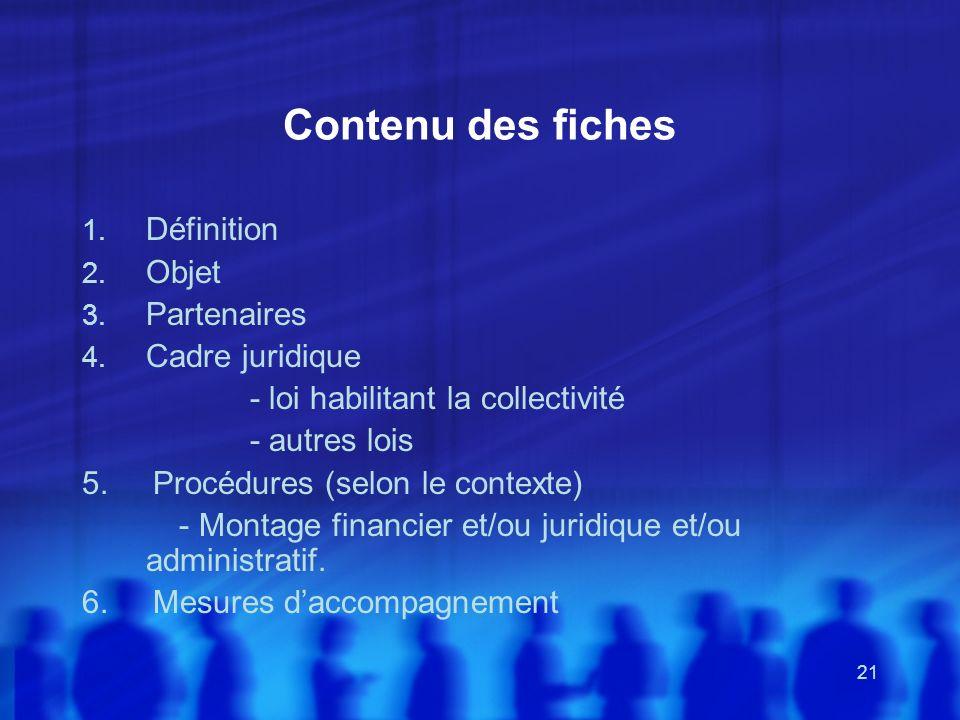 21 Contenu des fiches 1. Définition 2. Objet 3. Partenaires 4. Cadre juridique - loi habilitant la collectivité - autres lois 5. Procédures (selon le