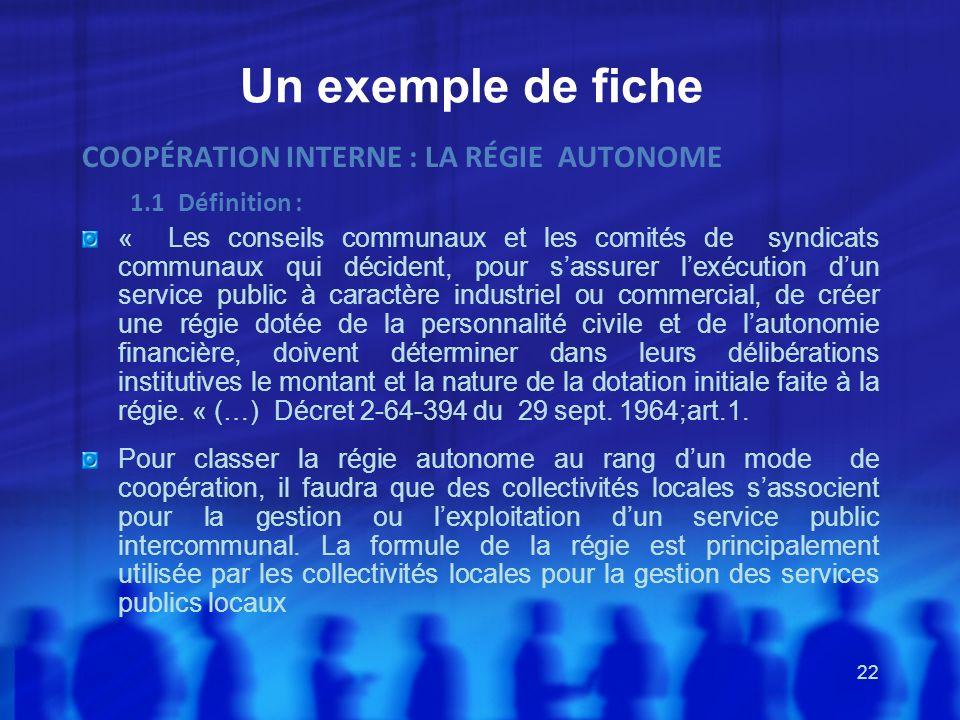 22 Un exemple de fiche COOPÉRATION INTERNE : LA RÉGIE AUTONOME 1.1Définition : « Les conseils communaux et les comités de syndicats communaux qui déci