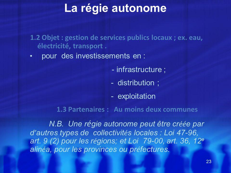 23 La régie autonome 1.2 Objet : gestion de services publics locaux ; ex. eau, électricité, transport. pour des investissements en : - infrastructure