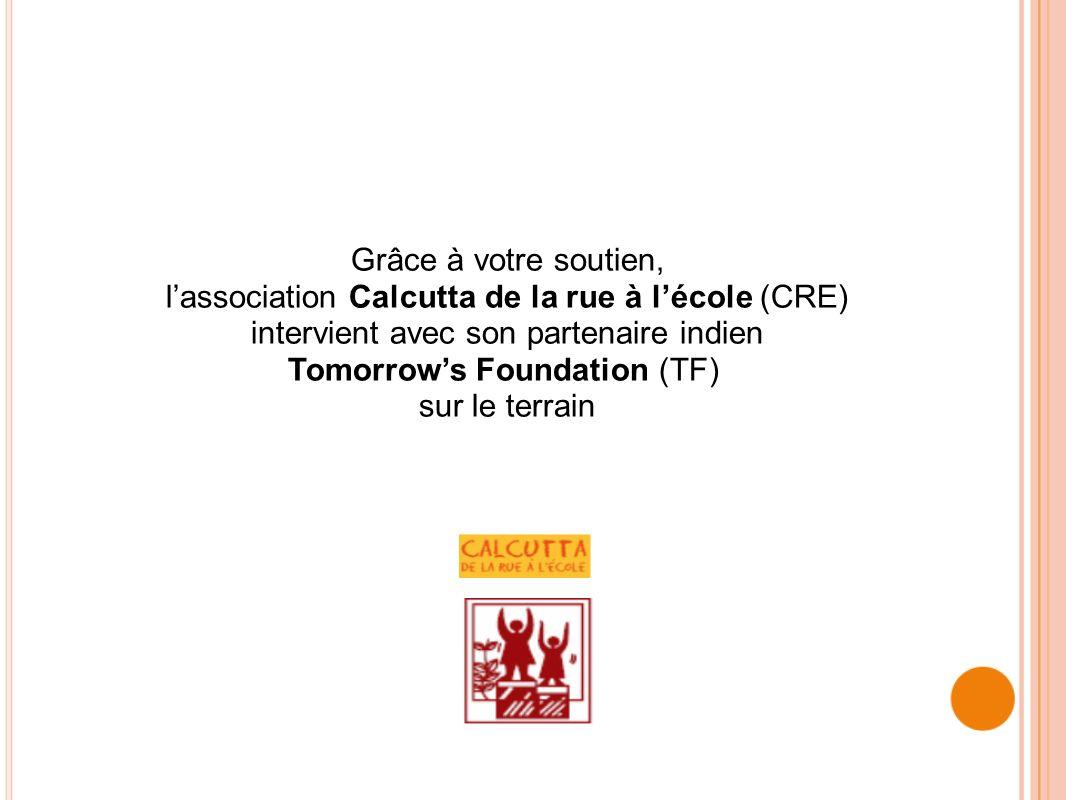 CALCUTTA DE LA RUE À LÉCOLE Calcutta de la rue à lécole (CRE) est une ONG française qui agit en faveur des enfants défavorisés de Calcutta CRE travaille en étroite et exclusive collaboration avec lONG indienne : Tomorrows Foundation (TF) En 1999, lUNESCO reconnaît Tomorrows Foundation comme étant une ONG modèle en Asie En 2000, lONU soutient le modèle de Tomorrows Foundation
