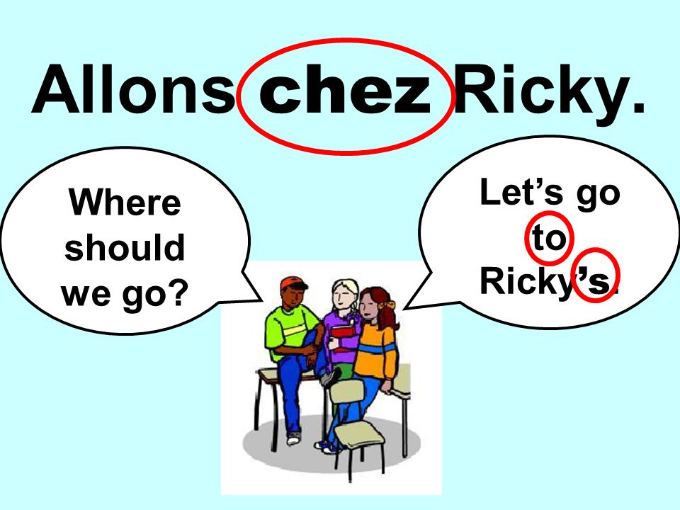Where should we go? Lets go to Ricky s. Allons chez Ricky.