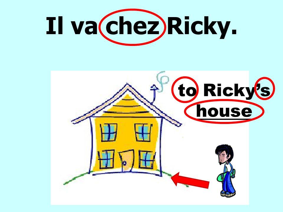 Il va chez Ricky. to Rickys house