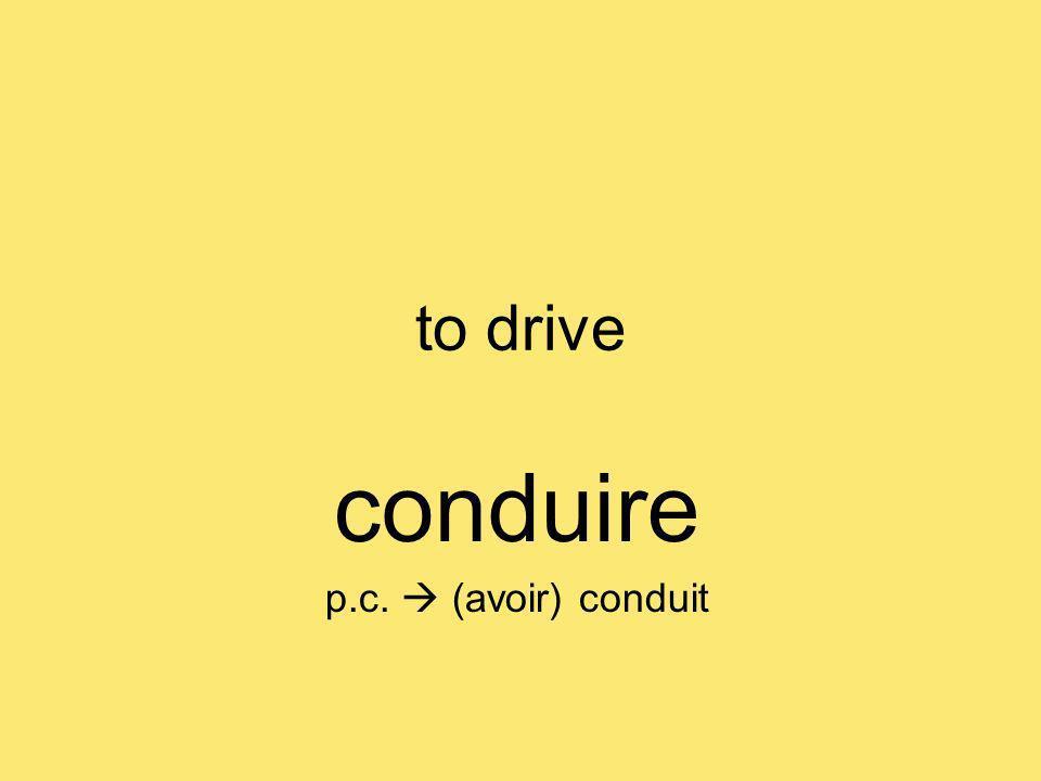 to drive conduire p.c. (avoir) conduit