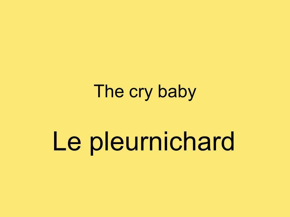 The cry baby Le pleurnichard