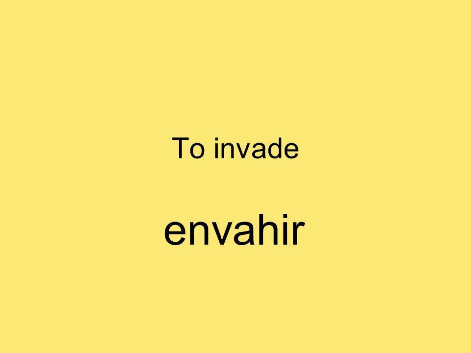 To invade envahir