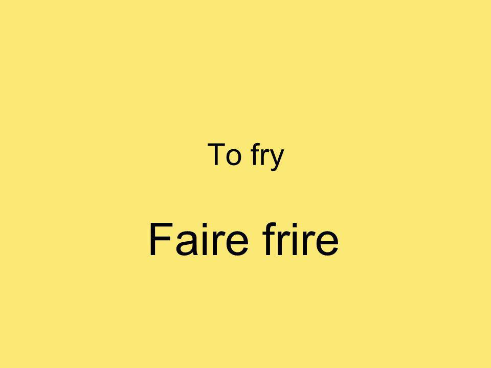 To fry Faire frire