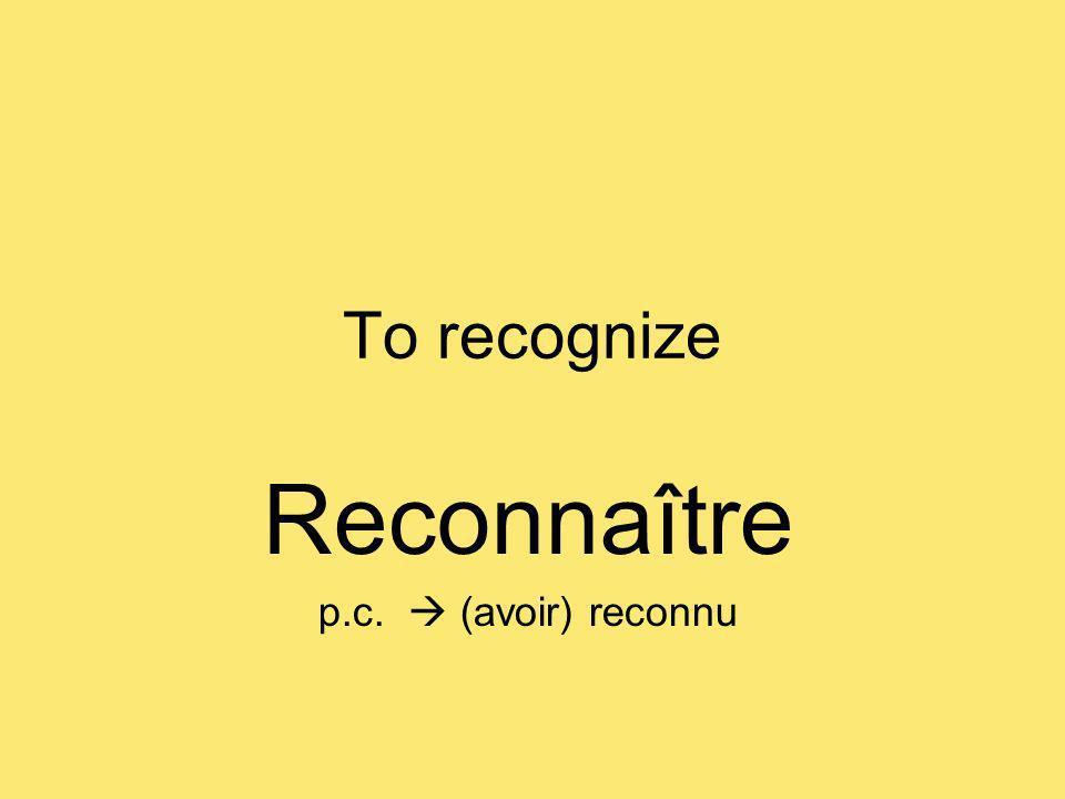 To recognize Reconnaître p.c. (avoir) reconnu