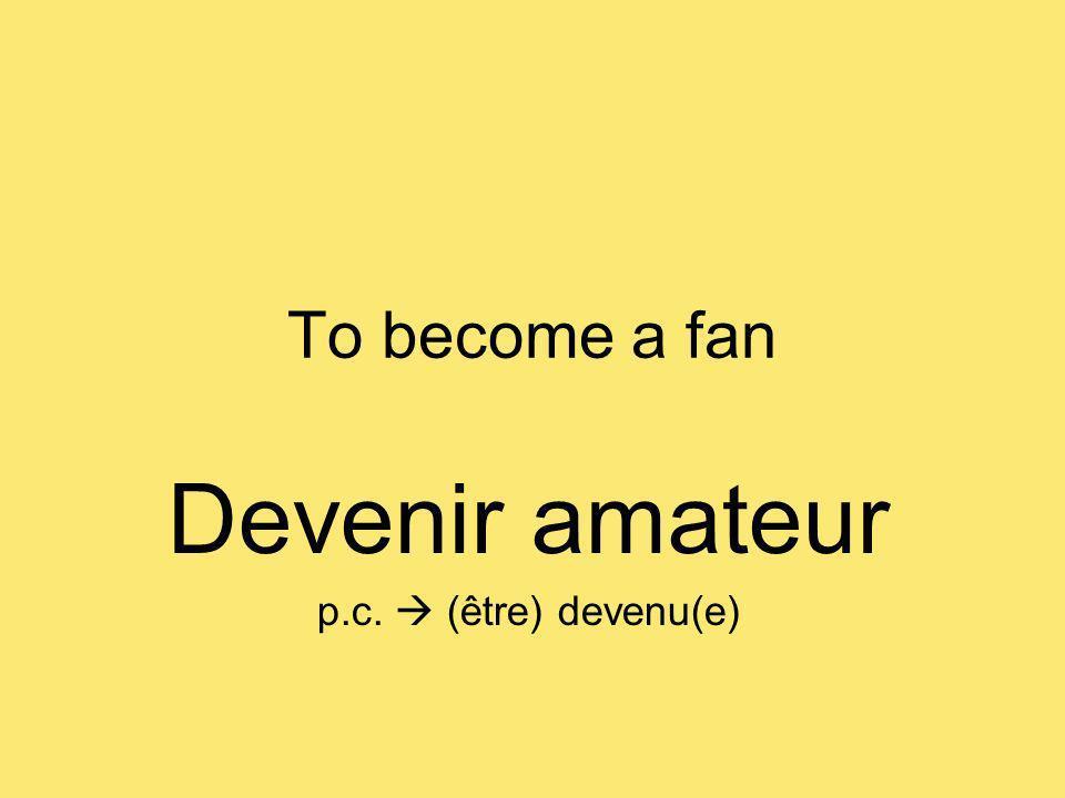 To become a fan Devenir amateur p.c. (être) devenu(e)