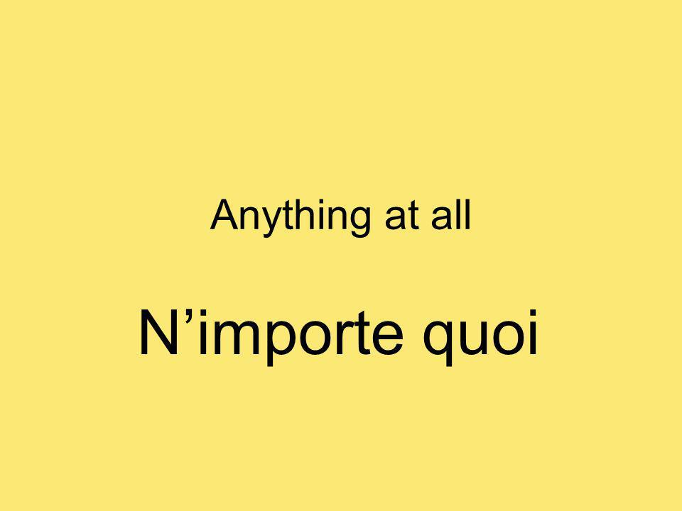 Anything at all Nimporte quoi